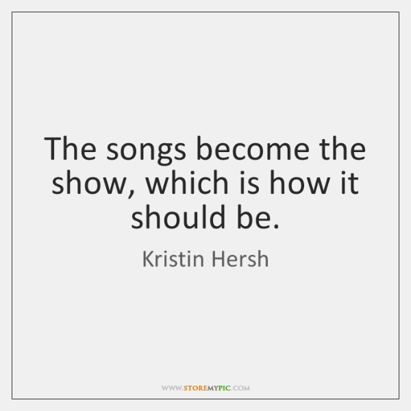 The songs become the show, which is how it should be.