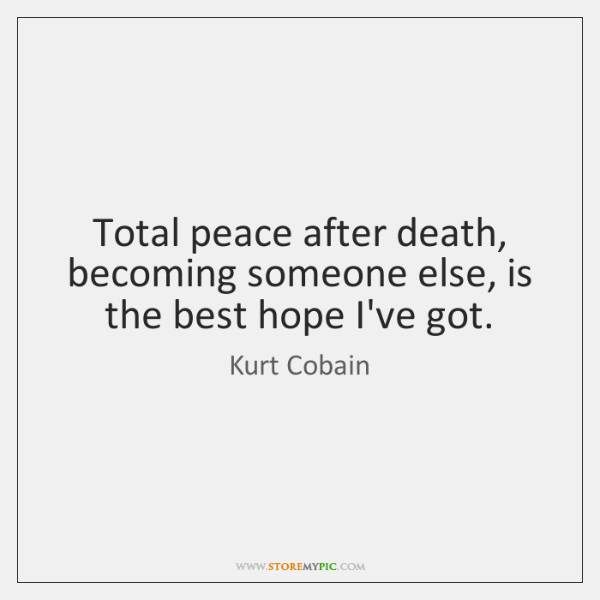 Total peace after death, becoming someone else, is the best hope I've ...