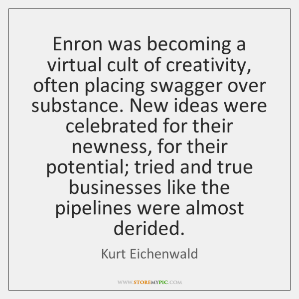Enron was becoming a virtual cult of creativity, often placing swagger over ...