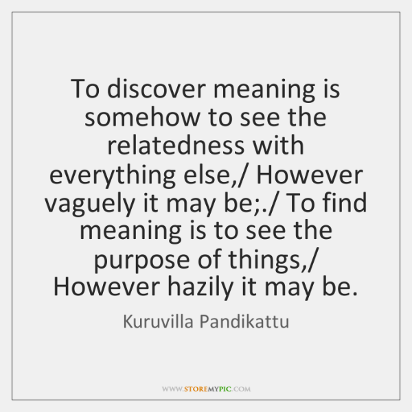 To discover meaning is somehow to see the relatedness with everything else,/ ...