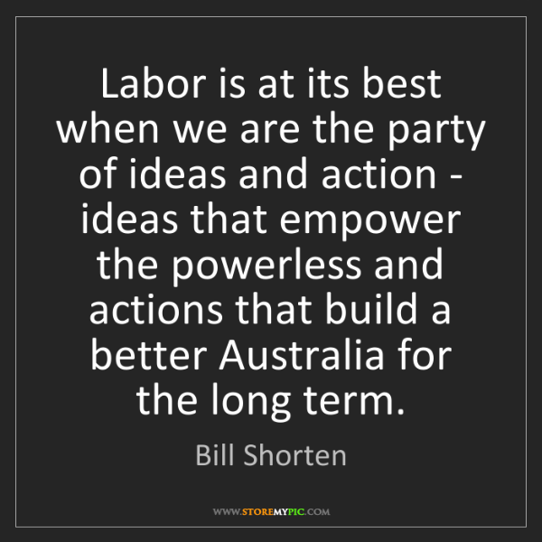 Bill Shorten: Labor is at its best when we are the party of ideas and...