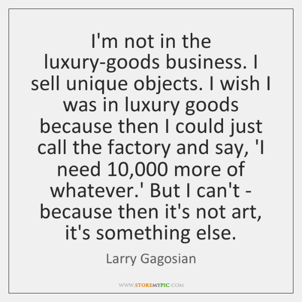 I'm not in the luxury-goods business. I sell unique objects. I wish ...