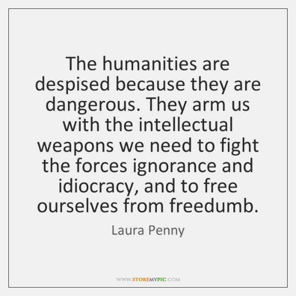 The humanities are despised because they are dangerous. They arm us with ...