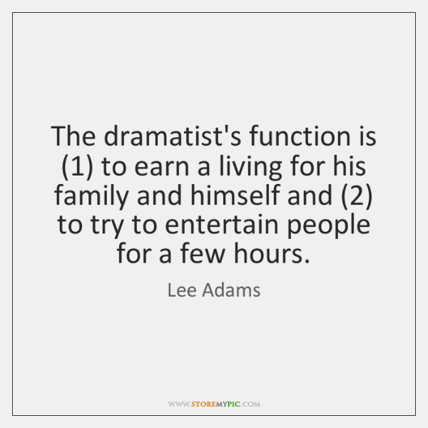 The dramatist's function is (1) to earn a living for his family and ...