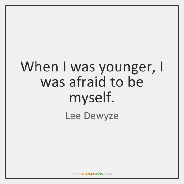 When I was younger, I was afraid to be myself.