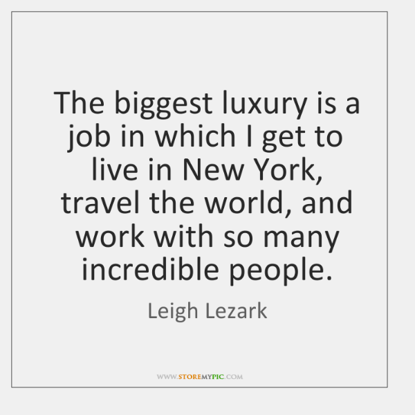 The biggest luxury is a job in which I get to live ...