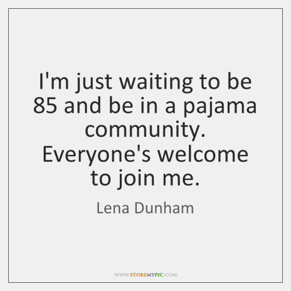 I'm just waiting to be 85 and be in a pajama community. Everyone's ...