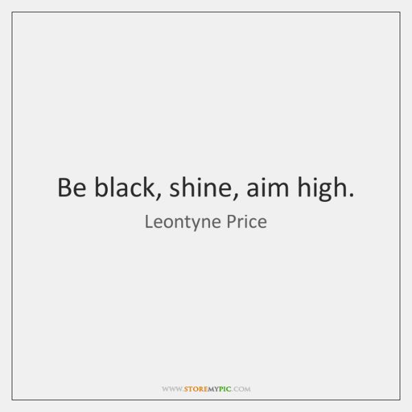 Be black, shine, aim high.