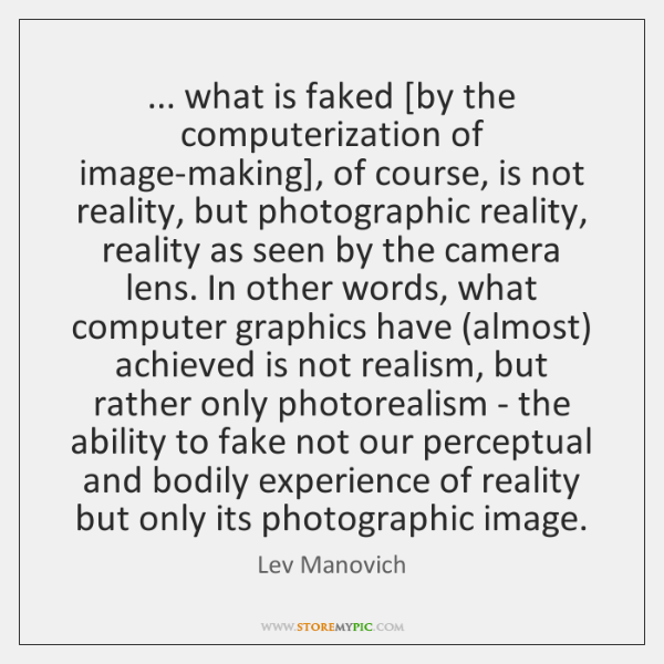 ... what is faked [by the computerization of image-making], of course, is not ...