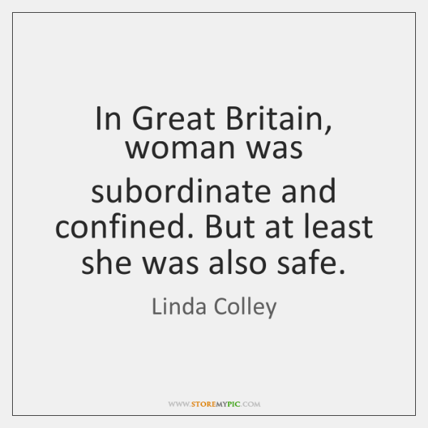 In Great Britain, woman was subordinate and confined. But at least she ...