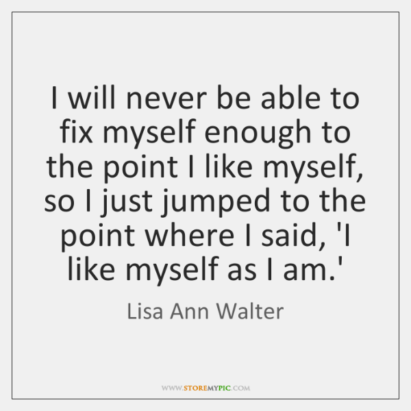 I will never be able to fix myself enough to the point ...