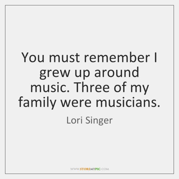 You must remember I grew up around music. Three of my family ...