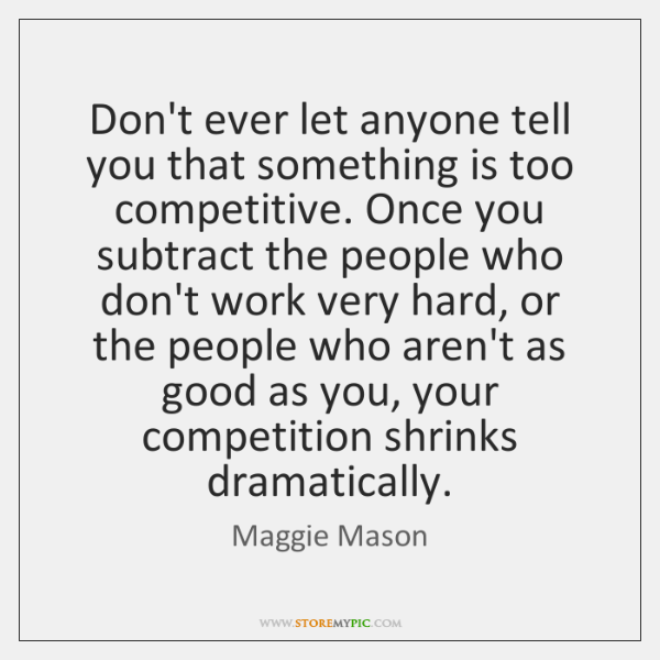 Don't ever let anyone tell you that something is too competitive. Once ...