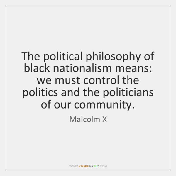 The political philosophy of black nationalism means: we must control the politics ...