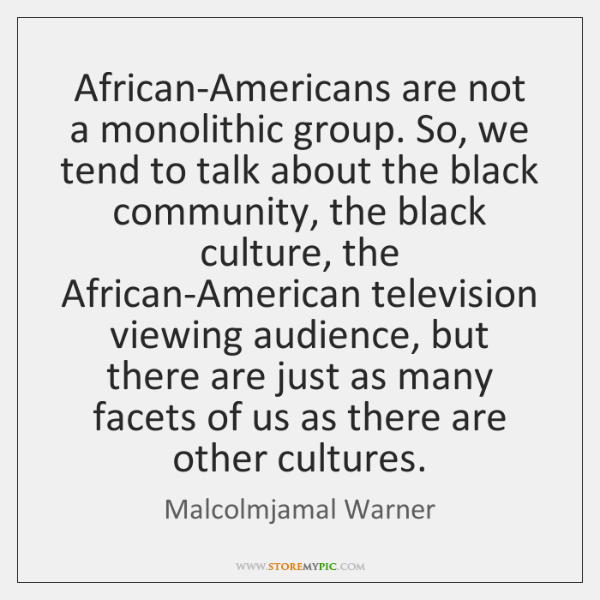 African-Americans are not a monolithic group. So, we tend to talk about ...