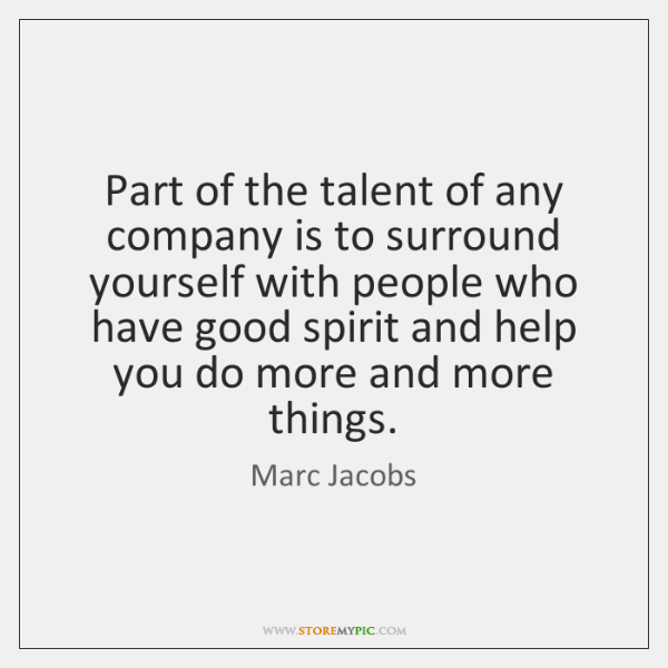 Part of the talent of any company is to surround yourself with ...