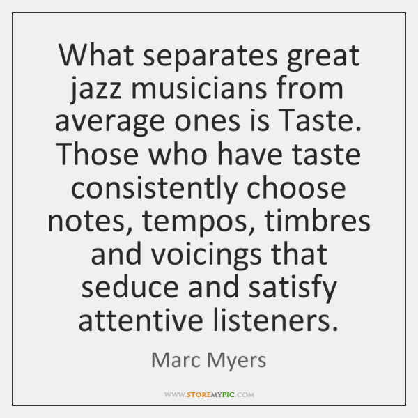 What separates great jazz musicians from average ones is Taste. Those who ...