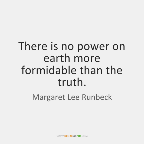 There is no power on earth more formidable than the truth.