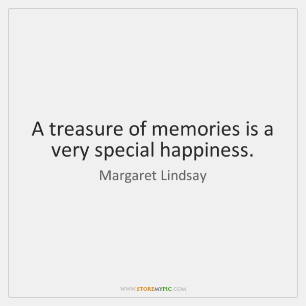 A treasure of memories is a very special happiness.