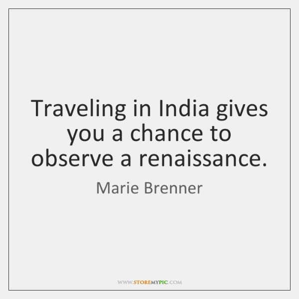Traveling in India gives you a chance to observe a renaissance.