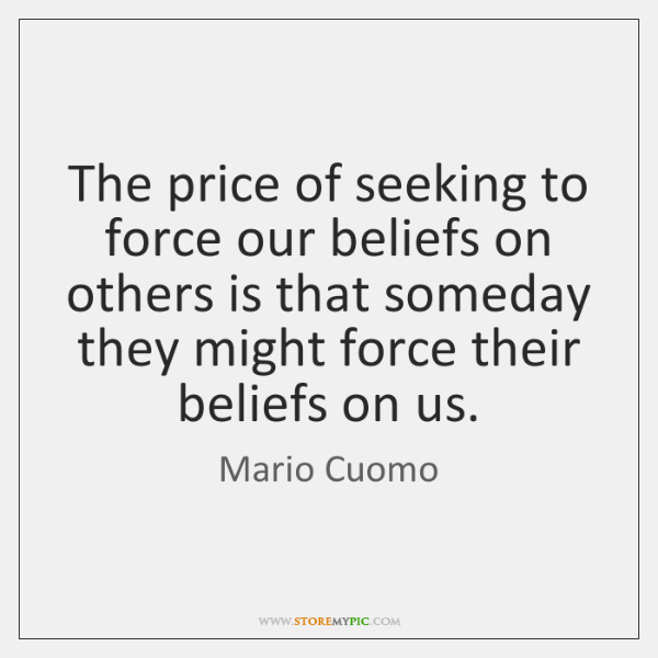 The price of seeking to force our beliefs on others is that ...