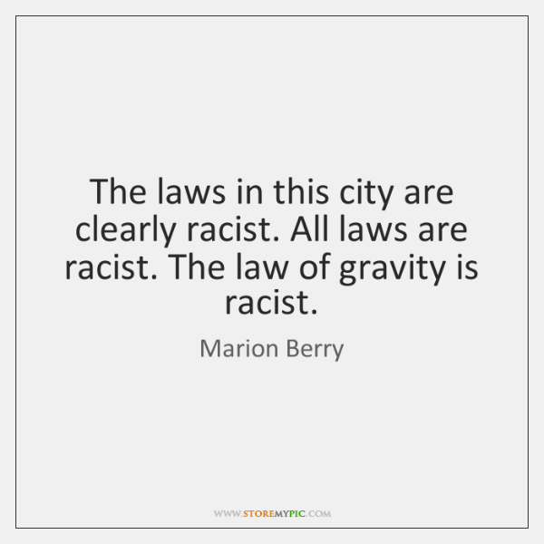 The laws in this city are clearly racist. All laws are racist. ...