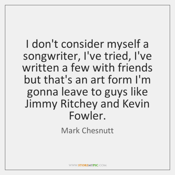 I don't consider myself a songwriter, I've tried, I've written a few ...