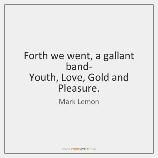 Forth we went, a gallant band-   Youth, Love, Gold and Pleasure.