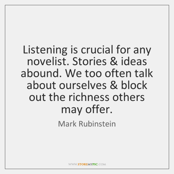 Listening is crucial for any novelist. Stories & ideas abound. We too often ...