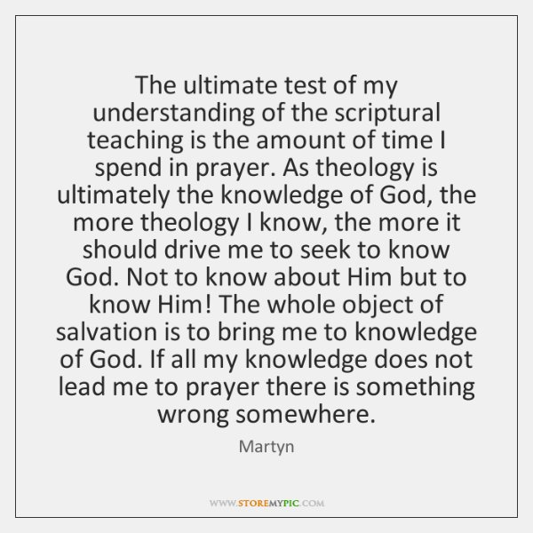 The ultimate test of my understanding of the scriptural teaching is the ...
