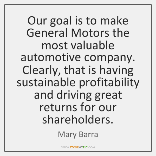 Our goal is to make General Motors the most valuable automotive company. ...