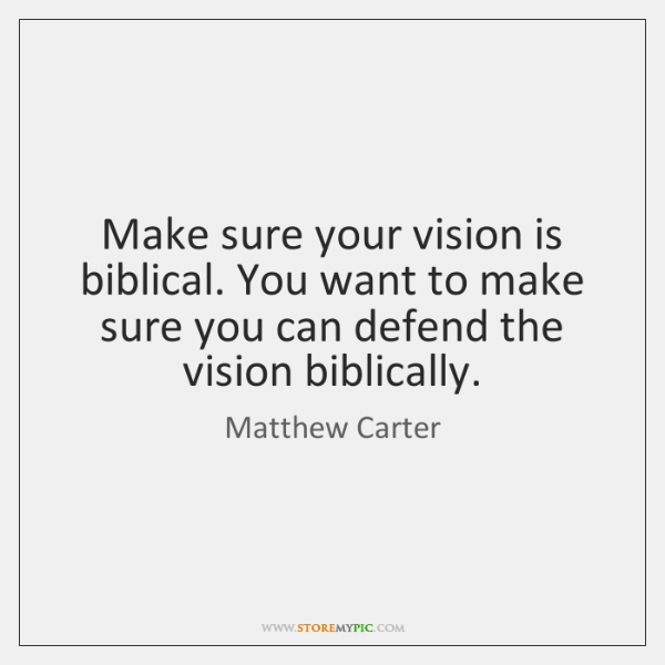 Make sure your vision is biblical. You want to make sure you ...