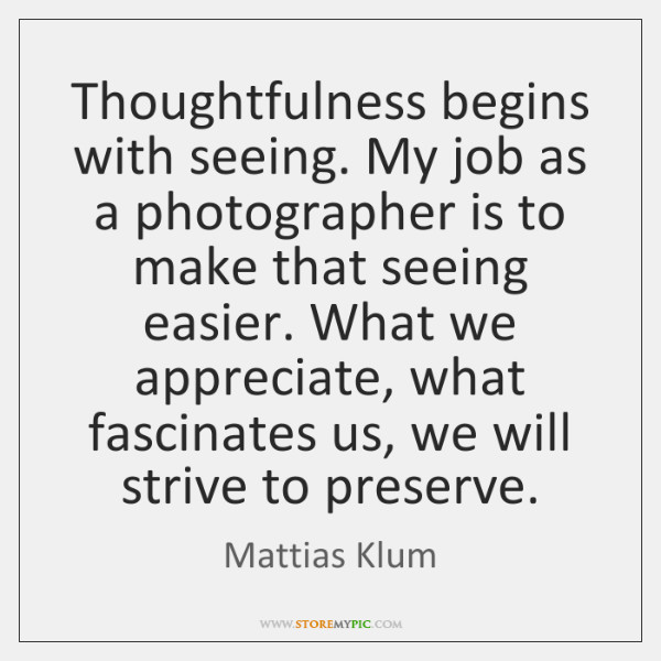 Thoughtfulness begins with seeing. My job as a photographer is to make ...