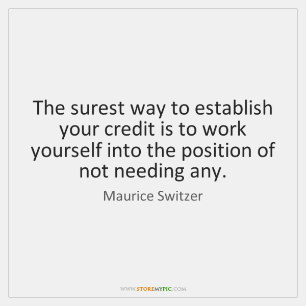 The surest way to establish your credit is to work yourself into ...