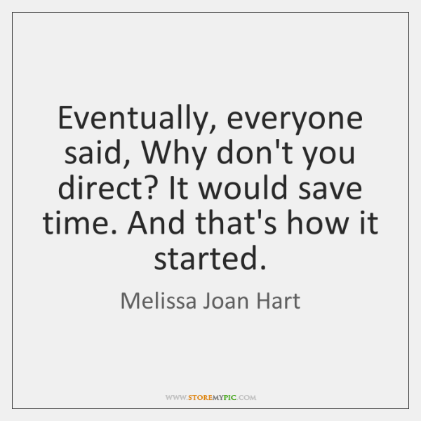 Eventually, everyone said, Why don't you direct? It would save time. And ...