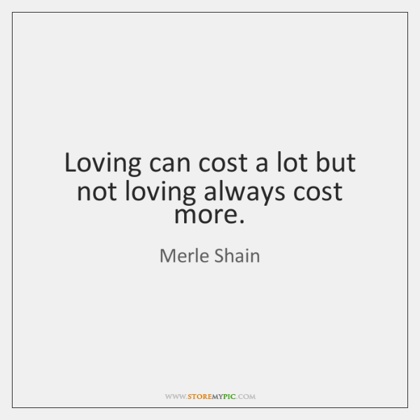 Loving can cost a lot but not loving always cost more.