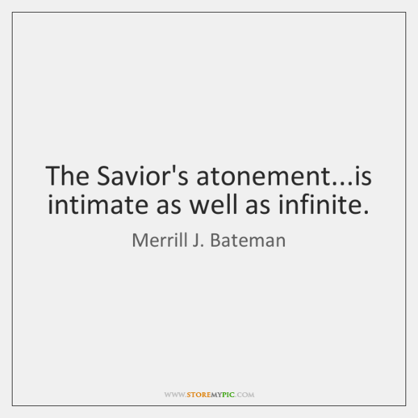 The Savior's atonement...is intimate as well as infinite.
