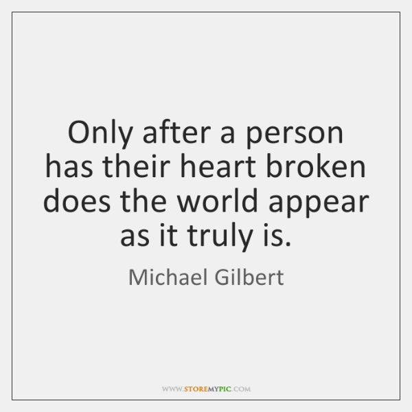 Only after a person has their heart broken does the world appear ...