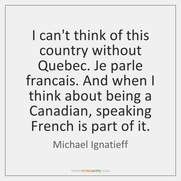 I can't think of this country without Quebec. Je parle francais. And ...