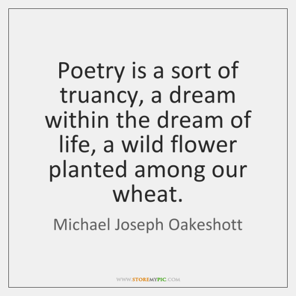 Poetry is a sort of truancy, a dream within the dream of ...