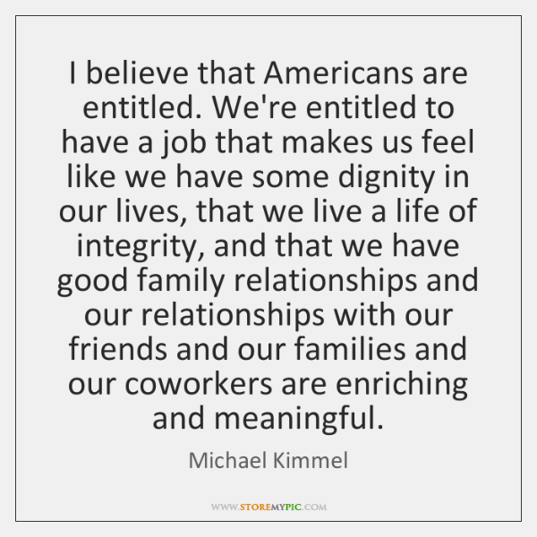 I believe that Americans are entitled. We're entitled to have a job ...