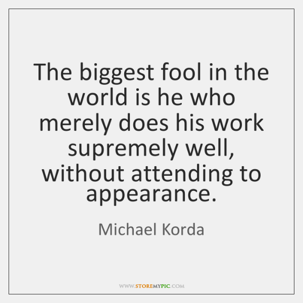 The biggest fool in the world is he who merely does his ...
