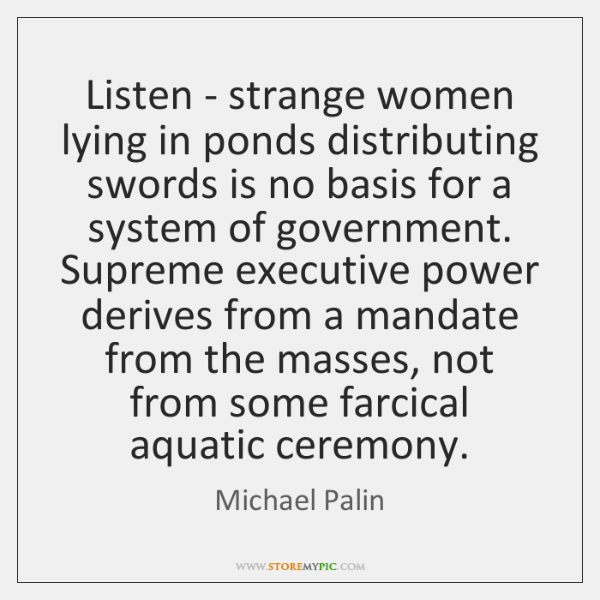 Listen - strange women lying in ponds distributing swords is no basis ...