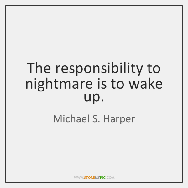 The responsibility to nightmare is to wake up.
