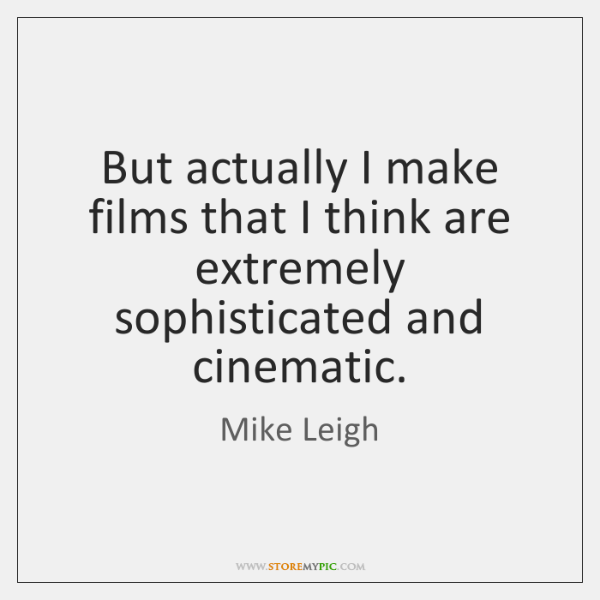 But actually I make films that I think are extremely sophisticated and ...