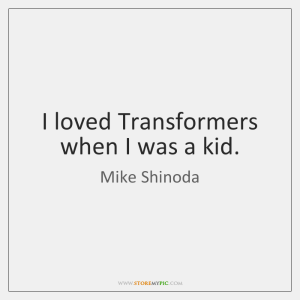 I loved Transformers when I was a kid.