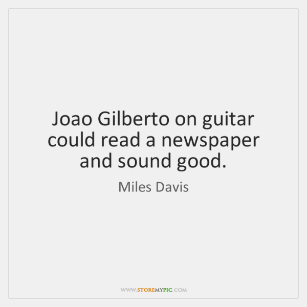 Joao Gilberto on guitar could read a newspaper and sound good.