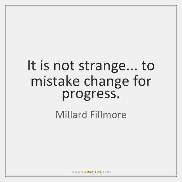It is not strange... to mistake change for progress.