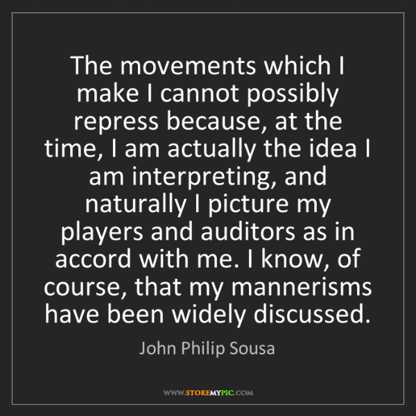 John Philip Sousa: The movements which I make I cannot possibly repress...