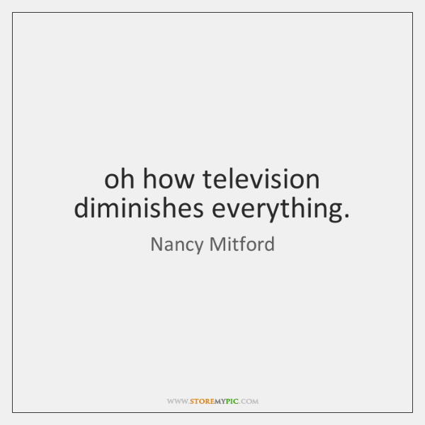 oh how television diminishes everything.